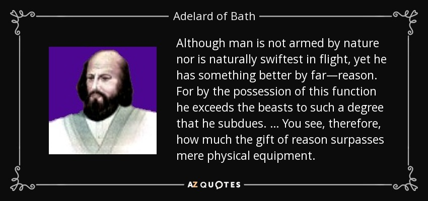 Although man is not armed by nature nor is naturally swiftest in flight, yet he has something better by far—reason. For by the possession of this function he exceeds the beasts to such a degree that he subdues. … You see, therefore, how much the gift of reason surpasses mere physical equipment. - Adelard of Bath