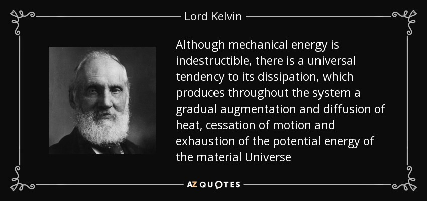 Although mechanical energy is indestructible, there is a universal tendency to its dissipation, which produces throughout the system a gradual augmentation and diffusion of heat, cessation of motion and exhaustion of the potential energy of the material Universe - Lord Kelvin