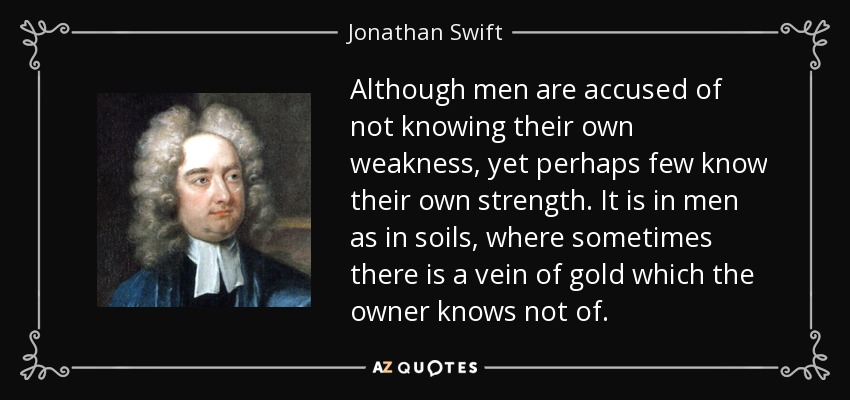 Although men are accused of not knowing their own weakness, yet perhaps few know their own strength. It is in men as in soils, where sometimes there is a vein of gold which the owner knows not of. - Jonathan Swift