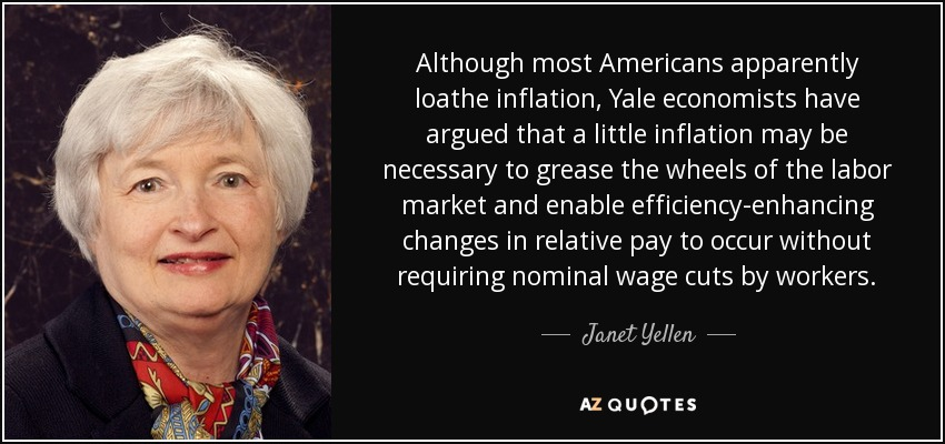 Although most Americans apparently loathe inflation, Yale economists have argued that a little inflation may be necessary to grease the wheels of the labor market and enable efficiency-enhancing changes in relative pay to occur without requiring nominal wage cuts by workers. - Janet Yellen