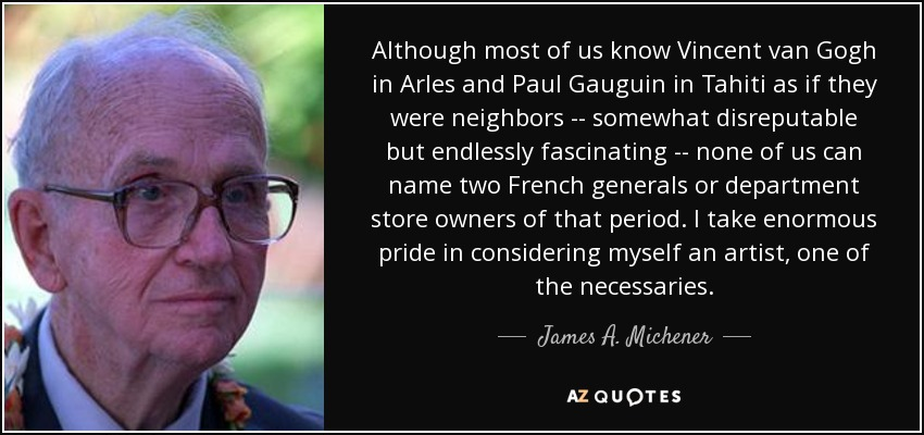 Although most of us know Vincent van Gogh in Arles and Paul Gauguin in Tahiti as if they were neighbors -- somewhat disreputable but endlessly fascinating -- none of us can name two French generals or department store owners of that period. I take enormous pride in considering myself an artist, one of the necessaries. - James A. Michener