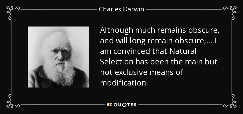 Although much remains obscure, and will long remain obscure, ... I am convinced that Natural Selection has been the main but not exclusive means of modification. - Charles Darwin