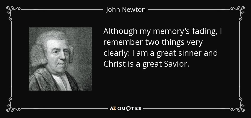 Although my memory's fading, I remember two things very clearly: I am a great sinner and Christ is a great Savior. - John Newton