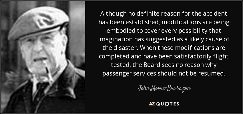 Although no definite reason for the accident has been established, modifications are being embodied to cover every possibility that imagination has suggested as a likely cause of the disaster. When these modifications are completed and have been satisfactorily flight tested, the Board sees no reason why passenger services should not be resumed. - John Moore-Brabazon, 1st Baron Brabazon of Tara