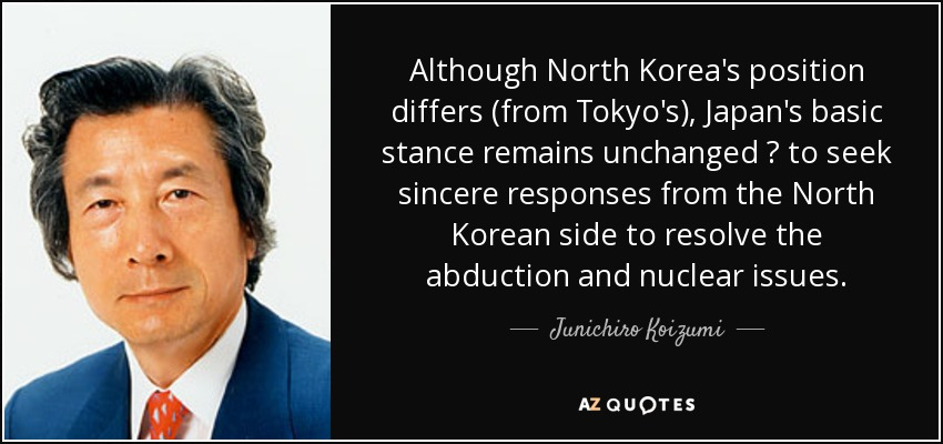Although North Korea's position differs (from Tokyo's), Japan's basic stance remains unchanged ? to seek sincere responses from the North Korean side to resolve the abduction and nuclear issues. - Junichiro Koizumi