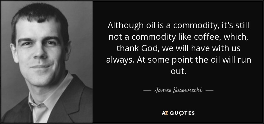 Although oil is a commodity, it's still not a commodity like coffee, which, thank God, we will have with us always. At some point the oil will run out. - James Surowiecki