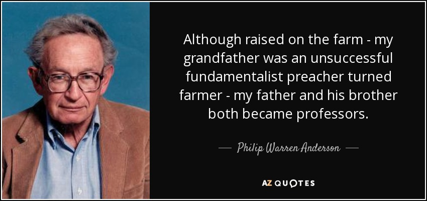Although raised on the farm - my grandfather was an unsuccessful fundamentalist preacher turned farmer - my father and his brother both became professors. - Philip Warren Anderson