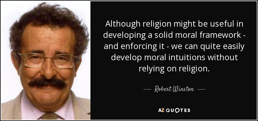 Although religion might be useful in developing a solid moral framework - and enforcing it - we can quite easily develop moral intuitions without relying on religion. - Robert Winston