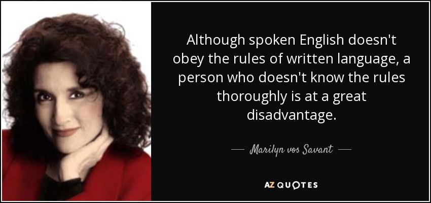 Although spoken English doesn't obey the rules of written language, a person who doesn't know the rules thoroughly is at a great disadvantage. - Marilyn vos Savant