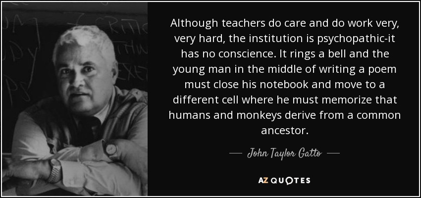 Although teachers do care and do work very, very hard, the institution is psychopathic-it has no conscience. It rings a bell and the young man in the middle of writing a poem must close his notebook and move to a different cell where he must memorize that humans and monkeys derive from a common ancestor. - John Taylor Gatto