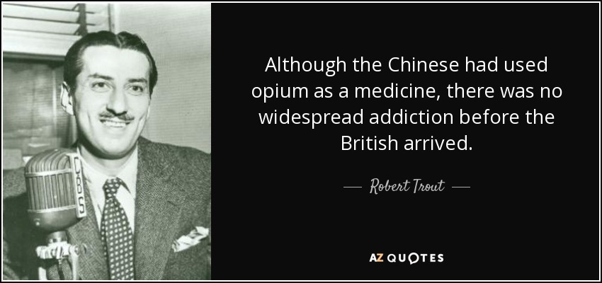 Although the Chinese had used opium as a medicine, there was no widespread addiction before the British arrived. - Robert Trout