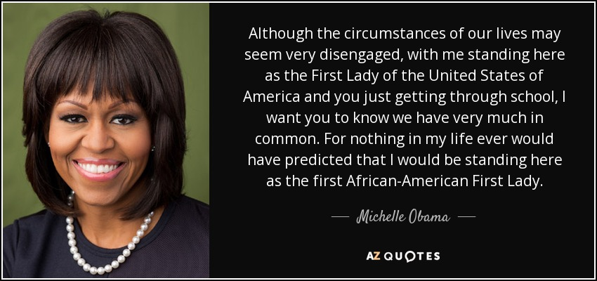 Although the circumstances of our lives may seem very disengaged, with me standing here as the First Lady of the United States of America and you just getting through school, I want you to know we have very much in common. For nothing in my life ever would have predicted that I would be standing here as the first African-American First Lady. - Michelle Obama