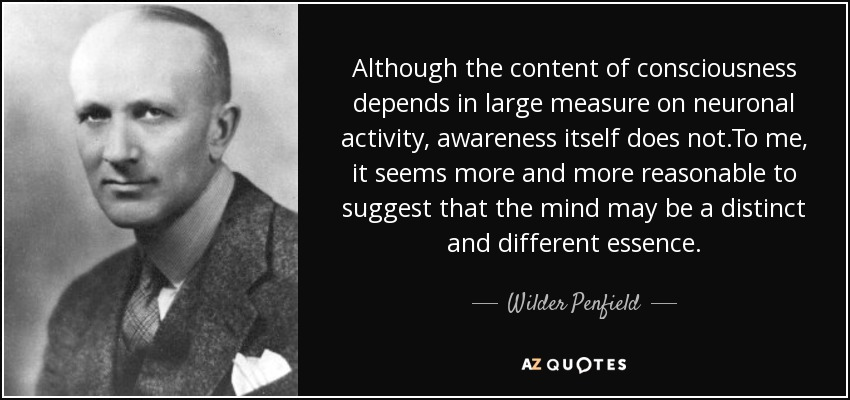 Although the content of consciousness depends in large measure on neuronal activity, awareness itself does not.To me, it seems more and more reasonable to suggest that the mind may be a distinct and different essence. - Wilder Penfield
