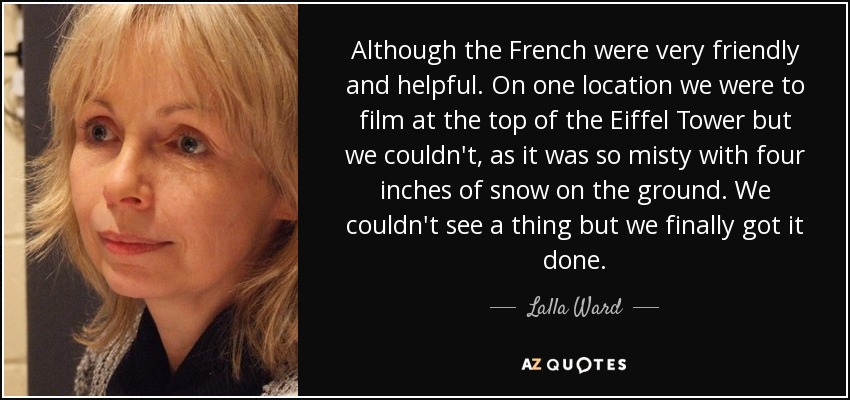 Although the French were very friendly and helpful. On one location we were to film at the top of the Eiffel Tower but we couldn't, as it was so misty with four inches of snow on the ground. We couldn't see a thing but we finally got it done. - Lalla Ward