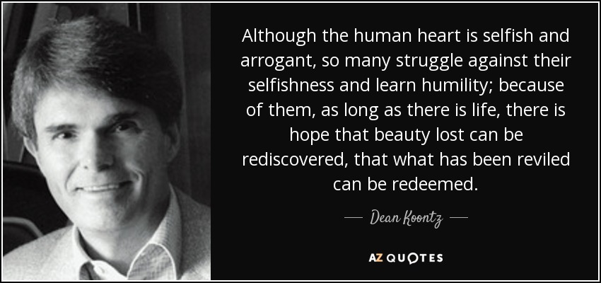 Although the human heart is selfish and arrogant, so many struggle against their selfishness and learn humility; because of them, as long as there is life, there is hope that beauty lost can be rediscovered, that what has been reviled can be redeemed. - Dean Koontz