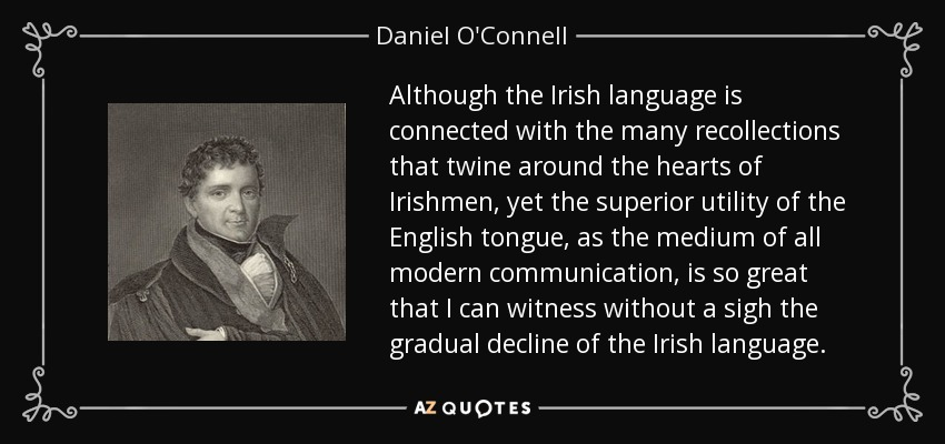 Although the Irish language is connected with the many recollections that twine around the hearts of Irishmen, yet the superior utility of the English tongue, as the medium of all modern communication, is so great that I can witness without a sigh the gradual decline of the Irish language. - Daniel O'Connell