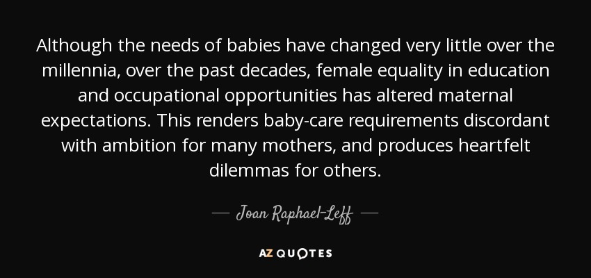 Although the needs of babies have changed very little over the millennia, over the past decades, female equality in education and occupational opportunities has altered maternal expectations. This renders baby-care requirements discordant with ambition for many mothers, and produces heartfelt dilemmas for others. - Joan Raphael-Leff