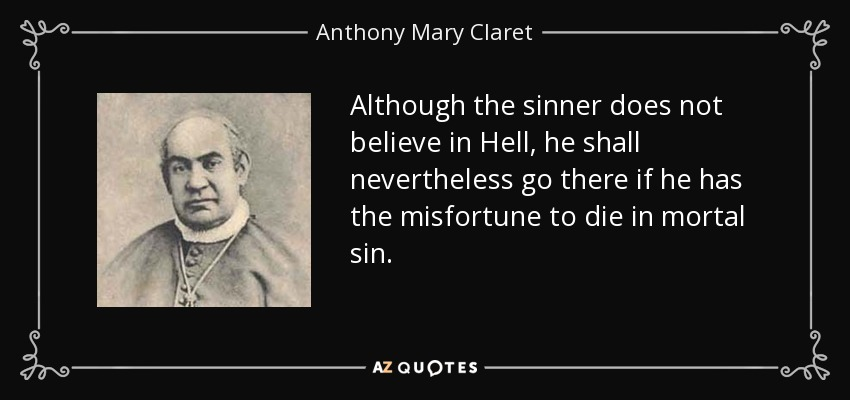 Although the sinner does not believe in Hell, he shall nevertheless go there if he has the misfortune to die in mortal sin. - Anthony Mary Claret