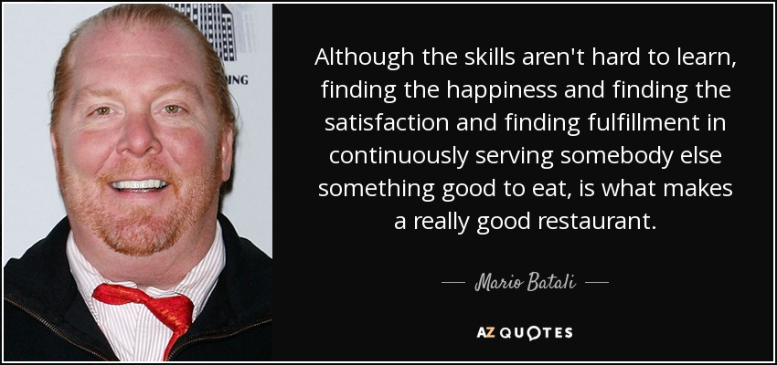 Although the skills aren't hard to learn, finding the happiness and finding the satisfaction and finding fulfillment in continuously serving somebody else something good to eat, is what makes a really good restaurant. - Mario Batali