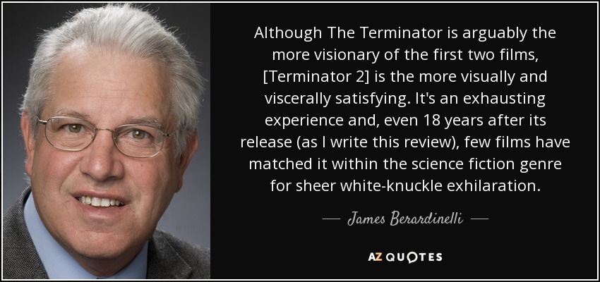 Although The Terminator is arguably the more visionary of the first two films, [Terminator 2] is the more visually and viscerally satisfying. It's an exhausting experience and, even 18 years after its release (as I write this review), few films have matched it within the science fiction genre for sheer white-knuckle exhilaration. - James Berardinelli