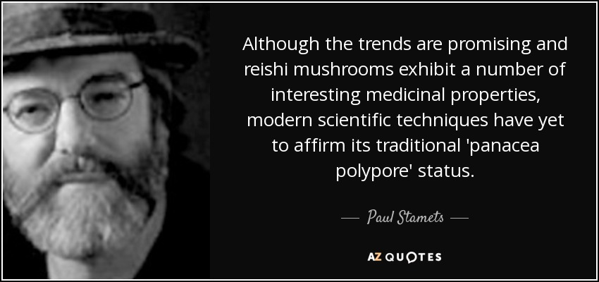 Although the trends are promising and reishi mushrooms exhibit a number of interesting medicinal properties, modern scientific techniques have yet to affirm its traditional 'panacea polypore' status. - Paul Stamets