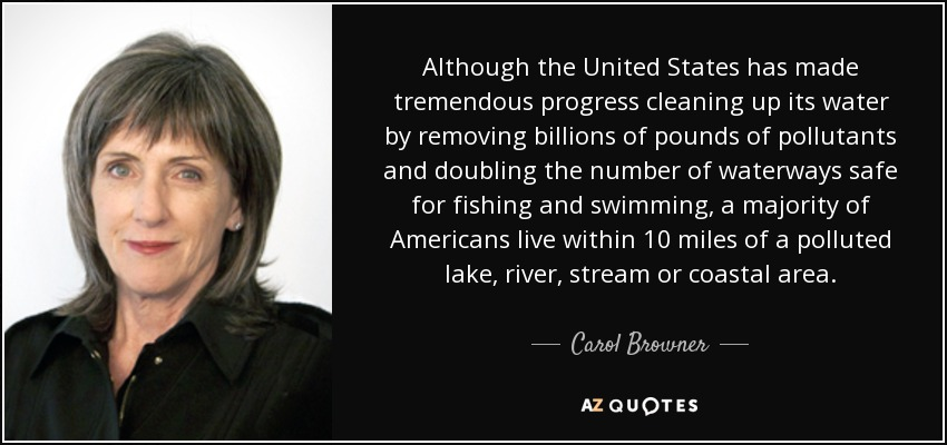 Although the United States has made tremendous progress cleaning up its water by removing billions of pounds of pollutants and doubling the number of waterways safe for fishing and swimming, a majority of Americans live within 10 miles of a polluted lake, river, stream or coastal area. - Carol Browner