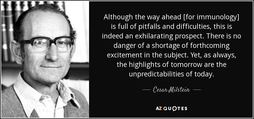 Although the way ahead [for immunology] is full of pitfalls and difficulties, this is indeed an exhilarating prospect. There is no danger of a shortage of forthcoming excitement in the subject. Yet, as always, the highlights of tomorrow are the unpredictabilities of today. - Cesar Milstein