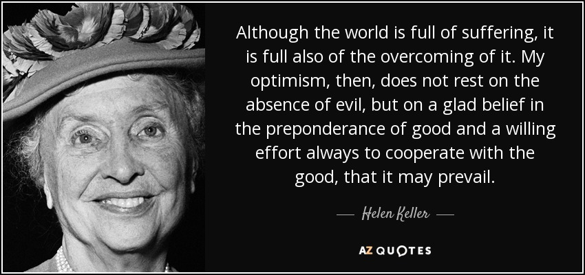 Although the world is full of suffering, it is full also of the overcoming of it. My optimism, then, does not rest on the absence of evil, but on a glad belief in the preponderance of good and a willing effort always to cooperate with the good, that it may prevail. - Helen Keller