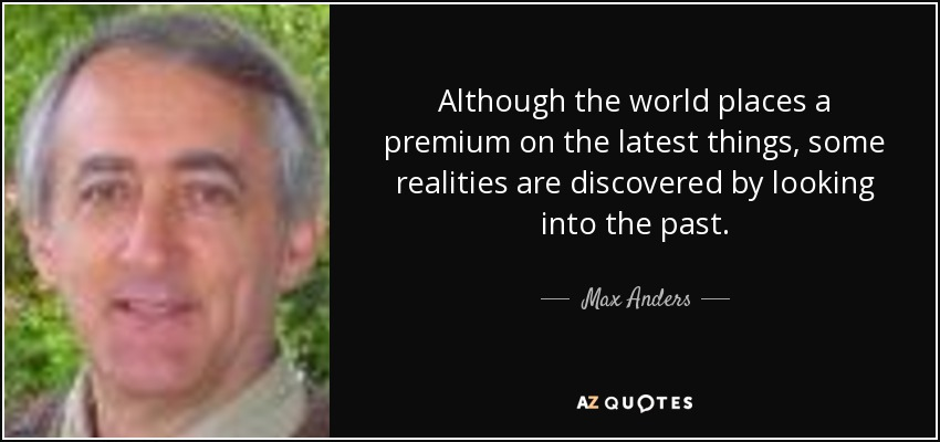 Although the world places a premium on the latest things, some realities are discovered by looking into the past. - Max Anders