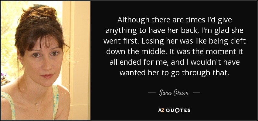 Although there are times I'd give anything to have her back, I'm glad she went first. Losing her was like being cleft down the middle. It was the moment it all ended for me, and I wouldn't have wanted her to go through that. - Sara Gruen
