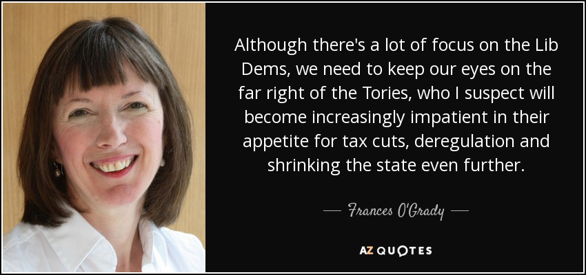 Although there's a lot of focus on the Lib Dems, we need to keep our eyes on the far right of the Tories, who I suspect will become increasingly impatient in their appetite for tax cuts, deregulation and shrinking the state even further. - Frances O'Grady