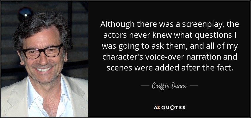 Although there was a screenplay, the actors never knew what questions I was going to ask them, and all of my character's voice-over narration and scenes were added after the fact. - Griffin Dunne