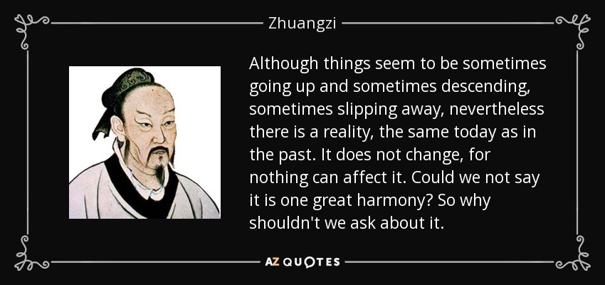 Although things seem to be sometimes going up and sometimes descending, sometimes slipping away, nevertheless there is a reality, the same today as in the past. It does not change, for nothing can affect it. Could we not say it is one great harmony? So why shouldn't we ask about it. - Zhuangzi