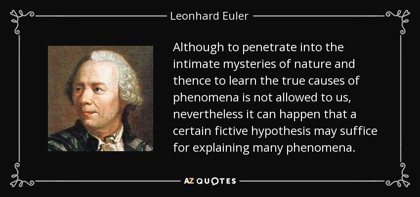 Although to penetrate into the intimate mysteries of nature and thence to learn the true causes of phenomena is not allowed to us, nevertheless it can happen that a certain fictive hypothesis may suffice for explaining many phenomena. - Leonhard Euler