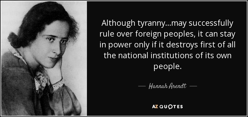 Although tyranny...may successfully rule over foreign peoples, it can stay in power only if it destroys first of all the national institutions of its own people. - Hannah Arendt