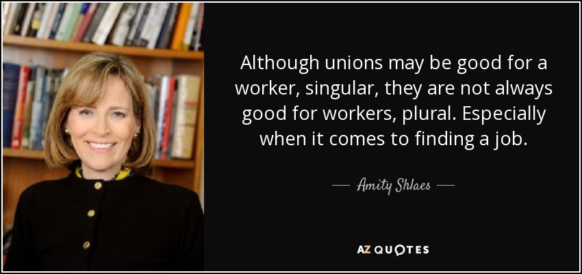 Although unions may be good for a worker, singular, they are not always good for workers, plural. Especially when it comes to finding a job. - Amity Shlaes