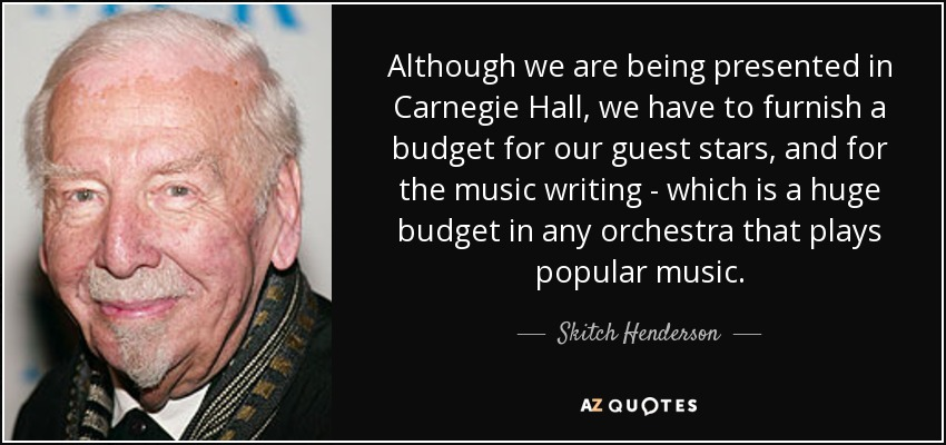 Although we are being presented in Carnegie Hall, we have to furnish a budget for our guest stars, and for the music writing - which is a huge budget in any orchestra that plays popular music. - Skitch Henderson