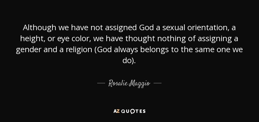 Although we have not assigned God a sexual orientation, a height, or eye color, we have thought nothing of assigning a gender and a religion (God always belongs to the same one we do). - Rosalie Maggio