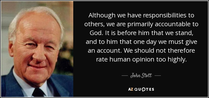 Although we have responsibilities to others, we are primarily accountable to God. It is before him that we stand, and to him that one day we must give an account. We should not therefore rate human opinion too highly. - John Stott