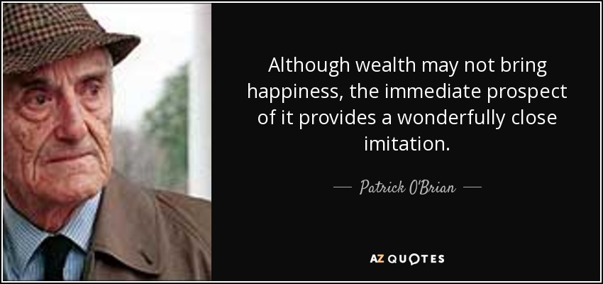 Although wealth may not bring happiness, the immediate prospect of it provides a wonderfully close imitation. - Patrick O'Brian