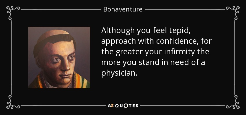 Although you feel tepid, approach with confidence, for the greater your infirmity the more you stand in need of a physician. - Bonaventure
