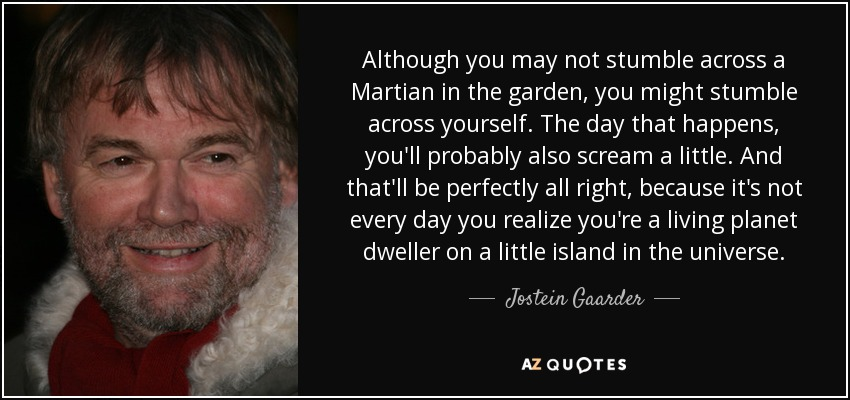 Although you may not stumble across a Martian in the garden, you might stumble across yourself. The day that happens, you'll probably also scream a little. And that'll be perfectly all right, because it's not every day you realize you're a living planet dweller on a little island in the universe. - Jostein Gaarder