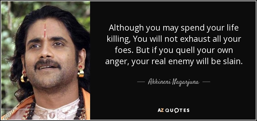 Although you may spend your life killing, You will not exhaust all your foes. But if you quell your own anger, your real enemy will be slain. - Akkineni Nagarjuna