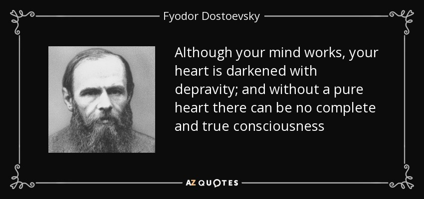 Although your mind works, your heart is darkened with depravity; and without a pure heart there can be no complete and true consciousness - Fyodor Dostoevsky