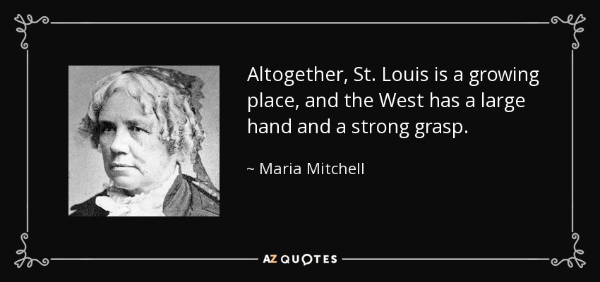 Altogether, St. Louis is a growing place, and the West has a large hand and a strong grasp. - Maria Mitchell