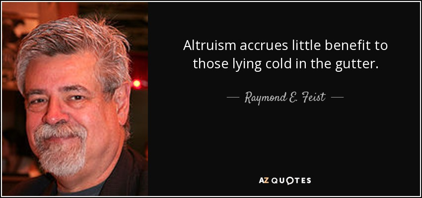 Altruism accrues little benefit to those lying cold in the gutter. - Raymond E. Feist