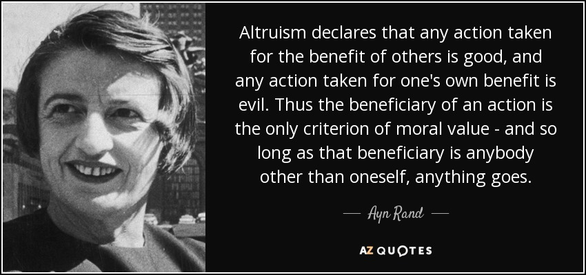 Altruism declares that any action taken for the benefit of others is good, and any action taken for one's own benefit is evil. Thus the beneficiary of an action is the only criterion of moral value - and so long as that beneficiary is anybody other than oneself, anything goes. - Ayn Rand