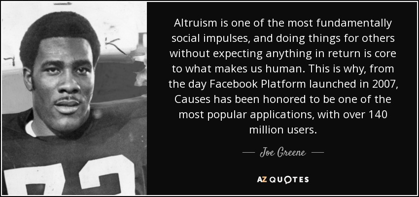 Altruism is one of the most fundamentally social impulses, and doing things for others without expecting anything in return is core to what makes us human. This is why, from the day Facebook Platform launched in 2007, Causes has been honored to be one of the most popular applications, with over 140 million users. - Joe Greene