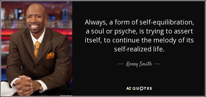 Always, a form of self-equilibration, a soul or psyche, is trying to assert itself, to continue the melody of its self-realized life. - Kenny Smith