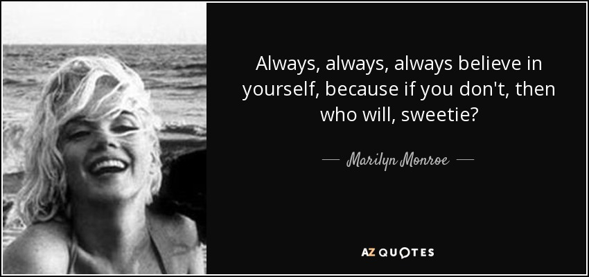 Always, always, always believe in yourself, because if you don't, then who will, sweetie? - Marilyn Monroe
